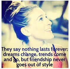 They say nothing lasts forever; dreams change, friends come and go, but friendship never goes out of style.  -- SATC truth
