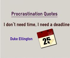 Quotes about Procrastination I dont need time, I need a deadline Quote by Duke Ellington. http://www.quoty.org/quote/6895  This quote is also categorized in time quotes. Explanation about quote on procrastination People who procrastinate if they are not set a deadline to complete the task, they will prolong the task for ever...
