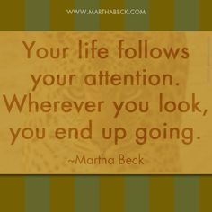Your life follows your attention. Wherever you look, you end up going. ~Martha Beck