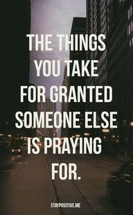 The things you take for granted are the things someone else is praying for. This speaks volumes right about now.