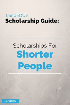 Check out our LendEDU Scholarship Guide: Scholarships for Shorter People!