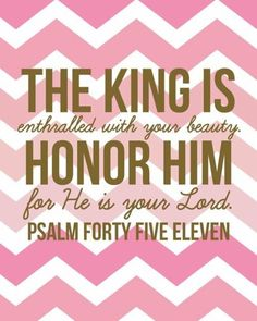 Psalm 45:11 ...I am a DAUGHTER OF THE KING!! THANK YOU JESUS FOR LOVING ME! :o)
