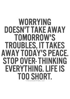 Worrying doesn't take away tomorrow's troubles. It takes away today's peace. Stop over-thinking everything. Life is too short.