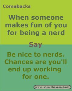 Comebacks when you are called a nerd. Check out our top ten comeback lists at www.ishouldhavesaid.net.