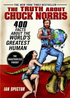 The Truth About Chuck Norris: 400 Facts About the World Greatest Human