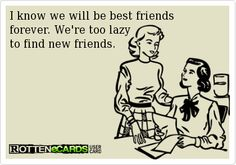 I know we will be best friendsforever. Were too lazy to find new friends.