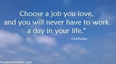 Afbeeldingsresultaat voor choose a job you love and you will never have to work a day in your life