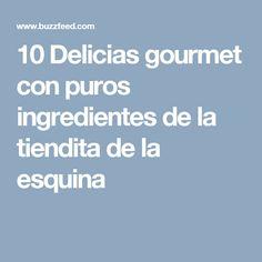 10 Delicias gourmet con puros ingredientes de la tiendita de la esquina