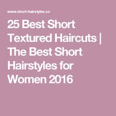 25 Best Short Textured Haircuts | The Best Short Hairstyles for Women 2016