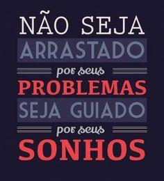 <p></p><p>Não seja arrastado por seus problemas, seja guiado por seus sonhos.</p>