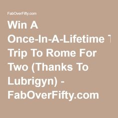 Win A Once-In-A-Lifetime Trip To Rome For Two (Thanks To Lubrigyn) - FabOverFifty.com