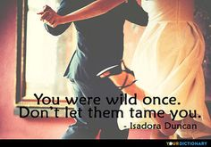 You+were+wild+once.+Don't+let+them+tame+you.