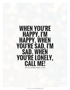 When you're happy, I'm happy. When you're sad, I'm sad. When you're lonely, call me!. Picture Quotes.