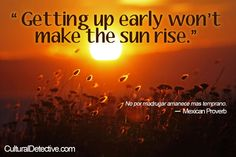 """Getting up early won't make the sun rise.""  No por madrugar amanece mas temprano.     — Mexican Proverb www.CulturalDetective.com"