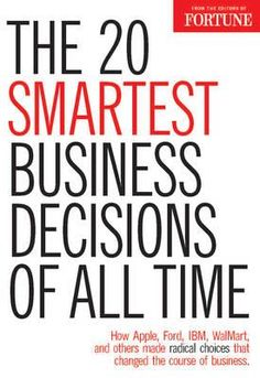 FORTUNE the 20 Smartest Business Decisions of All Time, How Apple, Ford, IBM, WalMart, and Others Made Radical Choices That Changed the Course of Business by Fortune Magazine, 9781603200592