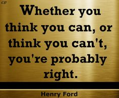 Whether you think you can, or think you can't, you're probably right. - Henry Ford