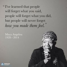 """I've learned that people will forget what you said, people will forget what you did, but people will never forget how you made them feel."" - Mary Angelou"