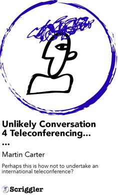 Unlikely Conversation 4 Teleconferencing...... by Martin Carter https://scriggler.com/detailPost/story/52391 Perhaps this is how not to undertake an international teleconference?