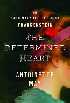 Historical Fiction 2015. The Determined Heart: The Tale of Mary Shelley and Her Frankenstein by Antoinette May,