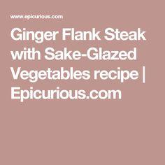 Ginger Flank Steak with Sake-Glazed Vegetables recipe   Epicurious.com