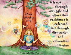 It is not through struggle and effort that resistance is released, but through distraction and rela-x-ation. ~ Abraham-Hicks