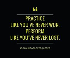 """Practice like you've never won..."""