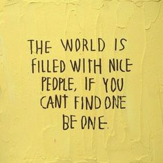 The world is filled with nice people, if you can't find one. Be one. Continue reading…