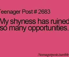 Luckily I'm not as shy anymore! ( I talk a lot. )