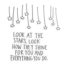 Look at the stars, look how they shine for you and everything you do.