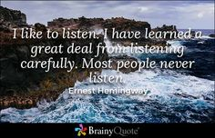 I like to listen. I have learned a great deal from listening carefully. Most people never listen. - Ernest Hemingway
