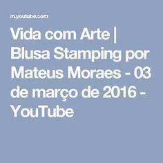 Vida com Arte | Blusa Stamping por Mateus Moraes - 03 de março de 2016 - YouTube