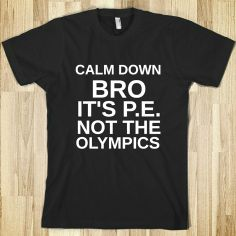 Calm Down Bro It's P.E. Not The Olympics from Glamfoxx Shirts