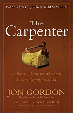 The Carpenter: A Story About the Greatest Success Strategies of All: Jon Gordon, Ken Blanchard: 9780470888544: Amazon.com: Books