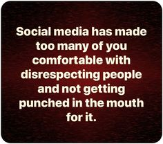 social media has made too many of you comfortable with disrespecting people and not getting punched in the mouth for it. Quotable Quotes, Wisdom Quotes, True Quotes, Great Quotes, Funny Quotes, Inspirational Quotes, Hard Truth, Truth Hurts, No Kidding
