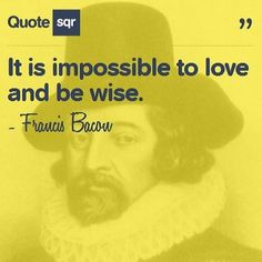 It is impossible to love and be wise. - Francis Bacon #quotesqr