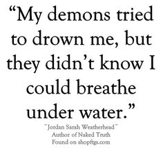 My demons tried to drown me, but they didn't know I could breathe under water....  - Jordan Sarah Weatherhead