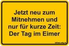 Jetzt neu zum Mitnehmen und nur für kurze Zeit: Der Tag im Eimer ... gefunden auf https://www.istdaslustig.de/spruch/2333 #lustig #sprüche #fun #spass