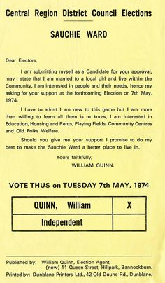 Accession Number: spa.dc.em.12  William Quinn stood as an independent candidate in the 1974 Regional Council Elections.  This leaflet forms part of the Dennis Canavan Collection.  Dennis Canavan was born in Cowdenbeath.  He worked as a teacher between 1968 and 1974 including a stint at St Modans High School, Stirling.  He was briefly head of Stirling Council in 1974 before becoming Labour MP for West Stirlingshire (1974 – 1983) and then MP for Falkirk West (1983 – 1997).  He then left the…