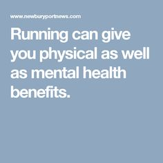 Running can give you physical as well as mental health benefits.