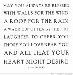 May you always be blessed with walls for the wind, a roof for the rain,  a warm cup of tea by the fire, laughter to cheer you, those you love near you, and all that you heart might desire