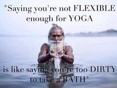 Saying you're not flexible enough for yoga, is like saying you're too dirty to take a bath. Picture Quote #1
