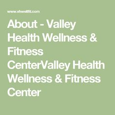 About - Valley Health Wellness & Fitness CenterValley Health Wellness & Fitness Center