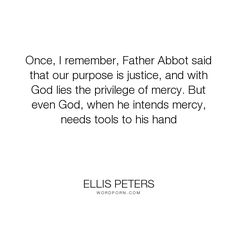 "Ellis Peters - ""Once, I remember, Father Abbot said that our purpose is justice, and with God lies..."". god, mercy, justice, divine-judgment"