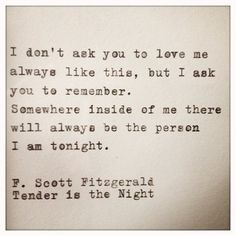 I don't ask you to love me always like this, but I ask you to remember. Somewhere inside of me there Will always be the person I am tonight. F Scott Fitzgerald