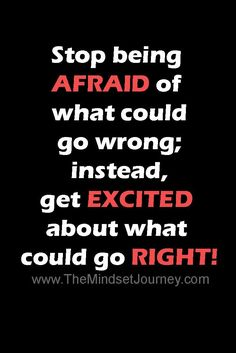 Stop being afraid of what could go wrong; instead, get excited about what could go right PIN
