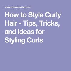 How to Style Curly Hair - Tips, Tricks, and Ideas for Styling Curls