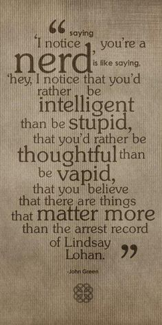 """Saying """"I notice you're a nerd"""" is like saying """"hey, I notice that you'd rather be intelligent than be stupid, that you'd rather be thoughtful than be vapid, that you believe that there are things that matter more than the arrest record of Lindsay Lohan - John Green"""