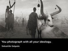 """""""You photograph with all your ideology.""""  Sebastião Salgado"""