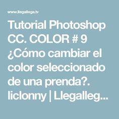 Tutorial Photoshop CC. COLOR # 9 ¿Cómo cambiar el color seleccionado de una prenda?. liclonny   Llegallega.TV - Vídeo Tutoriales - Mira y Aprende - Watch and learn