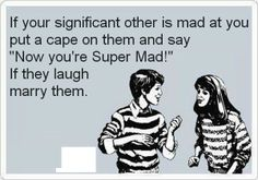 """If your significant other is mad at you, put a cape on them and say """"Now you're Super Mad!"""" If they laugh, marry them."""
